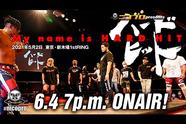 本日6月4日の19時から5・2新木場「My name is HARD HIT」がニコプロで放送!番組内で重大発表も